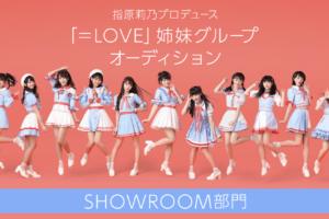 指原莉乃プロデュースのアイドル =LOVE(イコールラブ)姉妹グループオーディションSHOWROOM部門