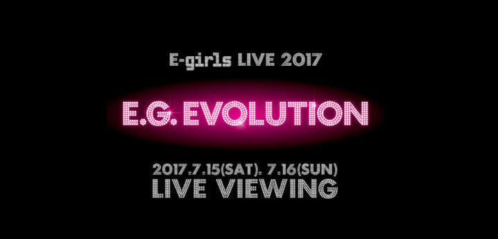 E-girls LIVE 2017 ~ E.G. EVOLUTION ~ LIVE VIEWING