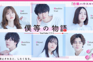 YouTubeドラマチャンネル「僕等の物語」第二弾作品「恋禁ハウスルール」